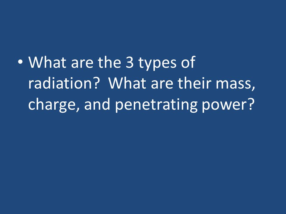 What are the 3 types of radiation What are their mass, charge, and penetrating power