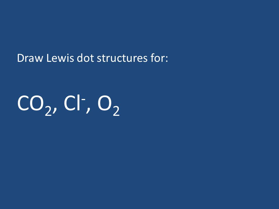 Draw Lewis dot structures for: CO 2, Cl -, O 2