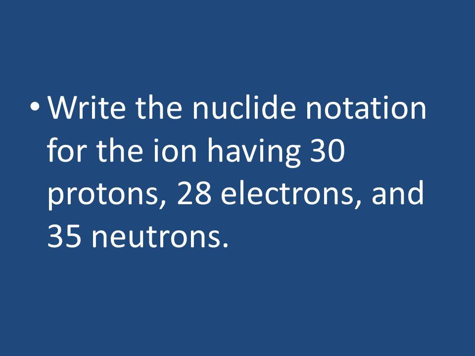 Write the nuclide notation for the ion having 30 protons, 28 electrons, and 35 neutrons.