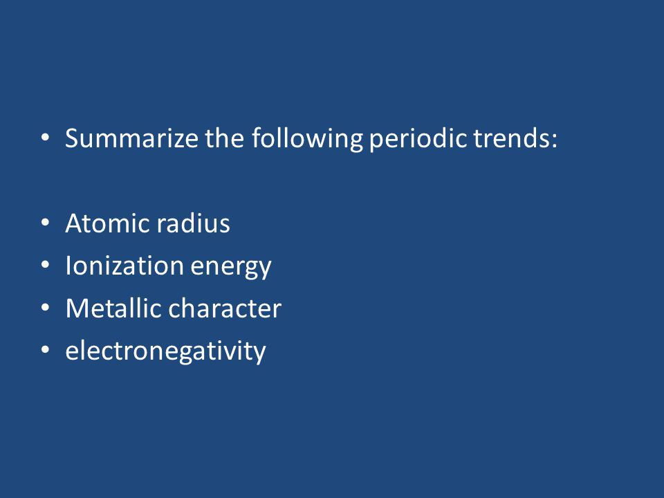 Summarize the following periodic trends: Atomic radius Ionization energy Metallic character electronegativity