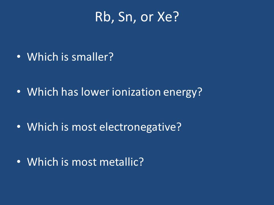 Rb, Sn, or Xe. Which is smaller. Which has lower ionization energy.