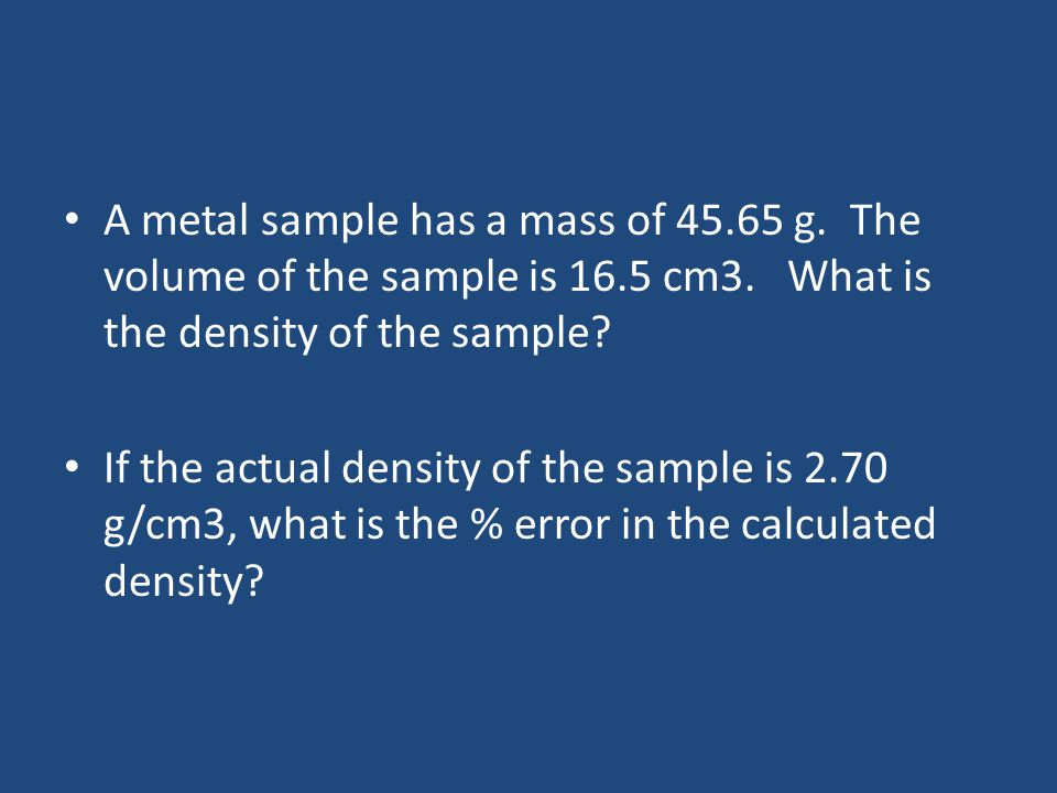A metal sample has a mass of 45.65 g. The volume of the sample is 16.5 cm3.