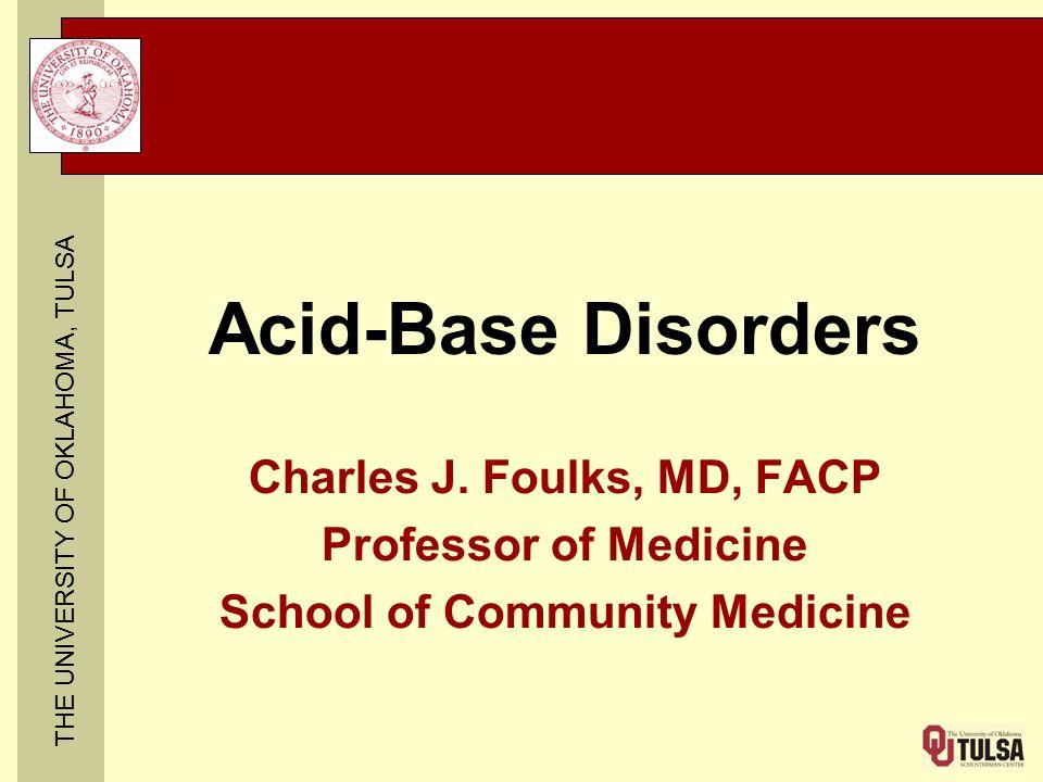 THE UNIVERSITY OF OKLAHOMA, TULSA Acid-Base Disorders Charles J. Foulks, MD, FACP Professor of Medicine School of Community Medicine