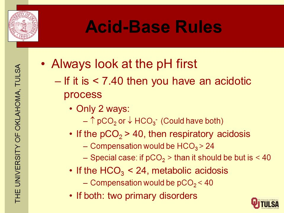 THE UNIVERSITY OF OKLAHOMA, TULSA Acid-Base Rules Always look at the pH first –If it is < 7.40 then you have an acidotic process Only 2 ways: –  pCO 2 or  HCO 3 - (Could have both) If the pCO 2 > 40, then respiratory acidosis –Compensation would be HCO 3 > 24 –Special case: if pCO 2 > than it should be but is < 40 If the HCO 3  < 24, metabolic acidosis –Compensation would be pCO 2 < 40 If both: two primary disorders
