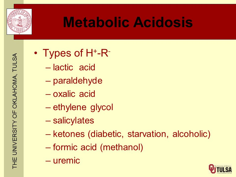 THE UNIVERSITY OF OKLAHOMA, TULSA Metabolic Acidosis Types of H + -R - –lactic acid –paraldehyde –oxalic acid –ethylene glycol –salicylates –ketones (diabetic, starvation, alcoholic) –formic acid (methanol) –uremic