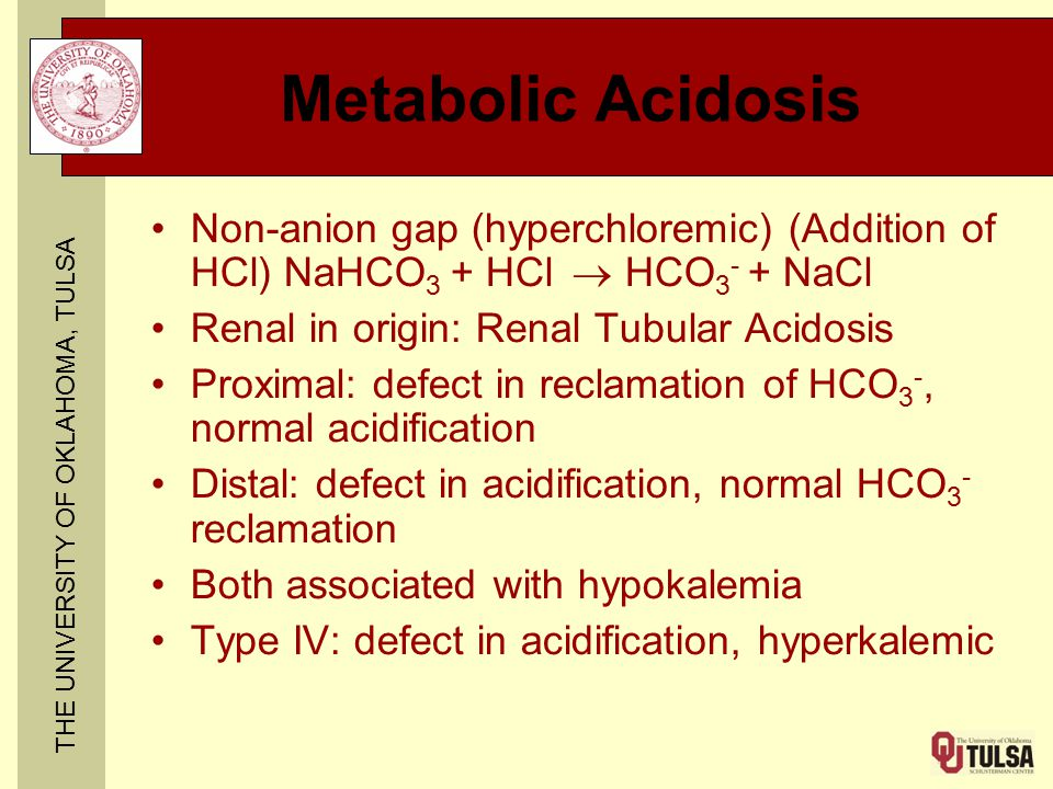 THE UNIVERSITY OF OKLAHOMA, TULSA Metabolic Acidosis Non-anion gap (hyperchloremic) (Addition of HCl) NaHCO 3 + HCl  HCO 3 - + NaCl Renal in origin: