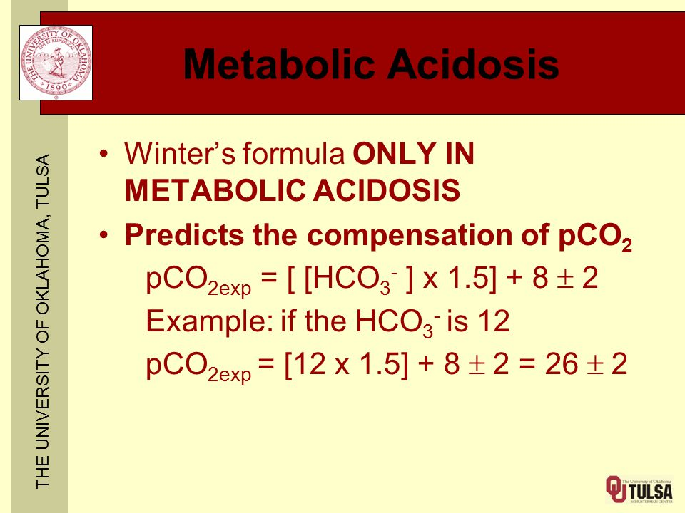 THE UNIVERSITY OF OKLAHOMA, TULSA Metabolic Acidosis Winter's formula ONLY IN METABOLIC ACIDOSIS Predicts the compensation of pCO 2 pCO 2exp = [ [HCO 3 - ] x 1.5] + 8  2 Example: if the HCO 3 - is 12 pCO 2exp = [12 x 1.5] + 8  2 = 26  2