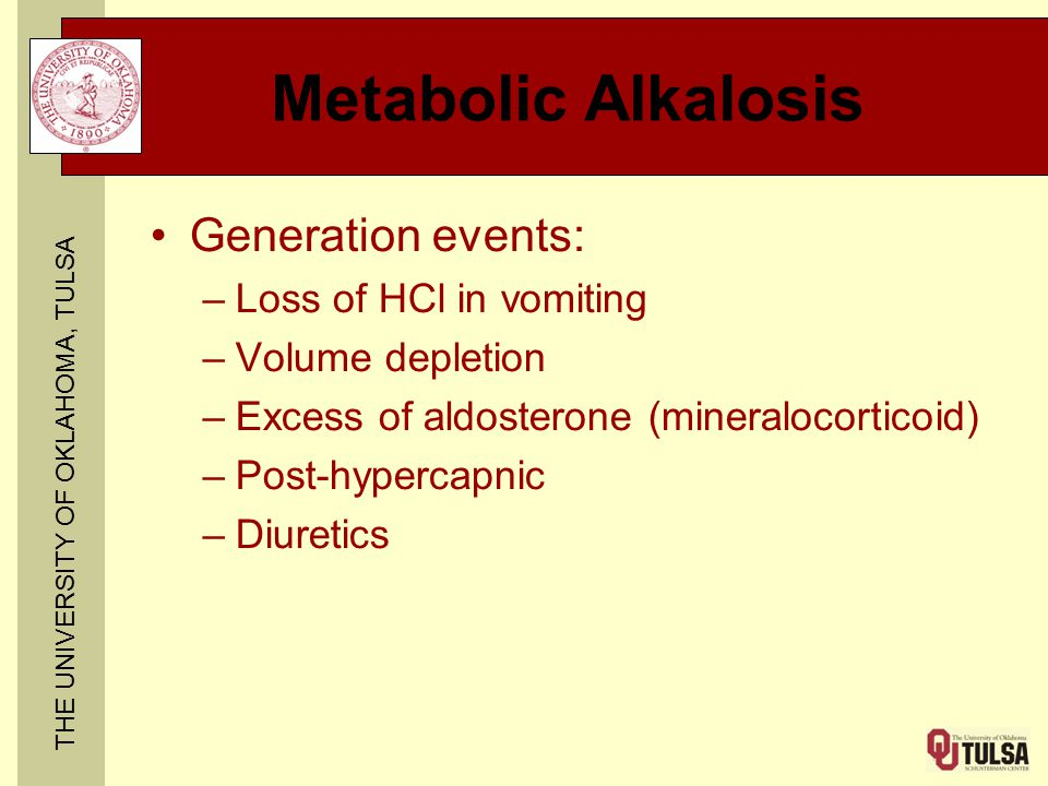 THE UNIVERSITY OF OKLAHOMA, TULSA Metabolic Alkalosis Generation events: –Loss of HCl in vomiting –Volume depletion –Excess of aldosterone (mineralocorticoid) –Post-hypercapnic –Diuretics