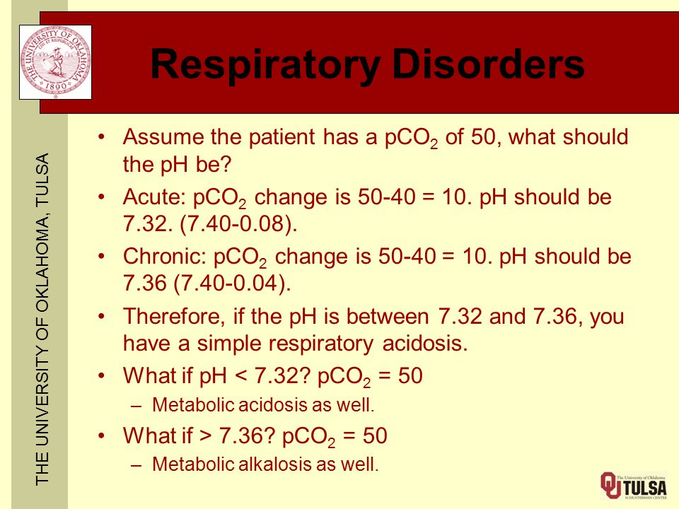 THE UNIVERSITY OF OKLAHOMA, TULSA Respiratory Disorders Assume the patient has a pCO 2 of 50, what should the pH be.