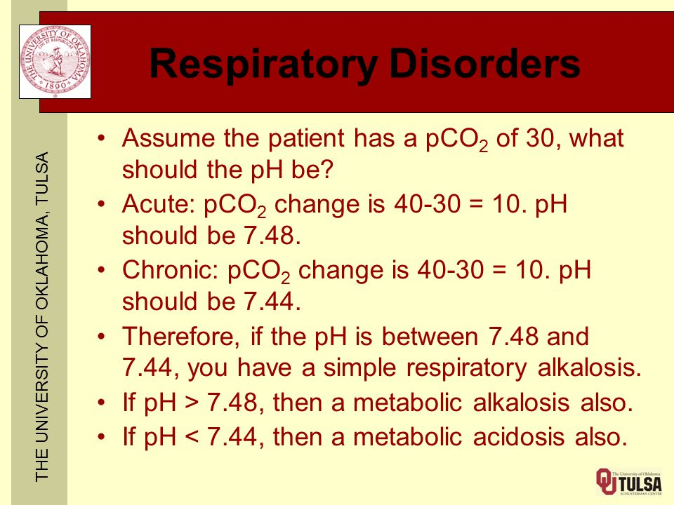 THE UNIVERSITY OF OKLAHOMA, TULSA Respiratory Disorders Assume the patient has a pCO 2 of 30, what should the pH be? Acute: pCO 2 change is 40-30 = 10
