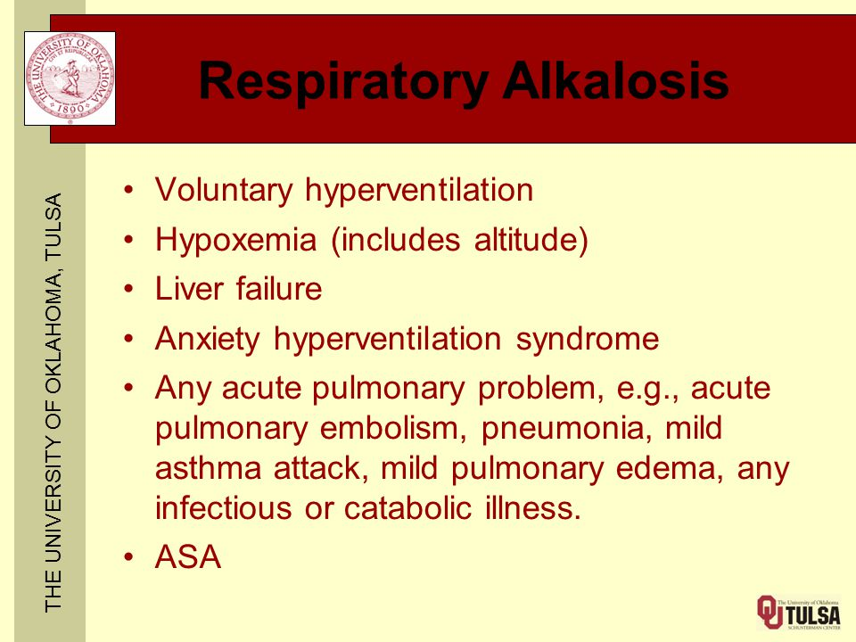THE UNIVERSITY OF OKLAHOMA, TULSA Respiratory Alkalosis Voluntary hyperventilation Hypoxemia (includes altitude) Liver failure Anxiety hyperventilation syndrome Any acute pulmonary problem, e.g., acute pulmonary embolism, pneumonia, mild asthma attack, mild pulmonary edema, any infectious or catabolic illness.