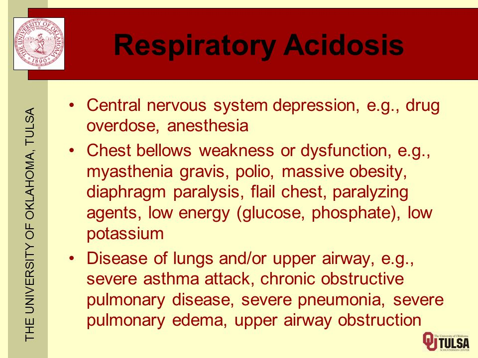 THE UNIVERSITY OF OKLAHOMA, TULSA Respiratory Acidosis Central nervous system depression, e.g., drug overdose, anesthesia Chest bellows weakness or dy