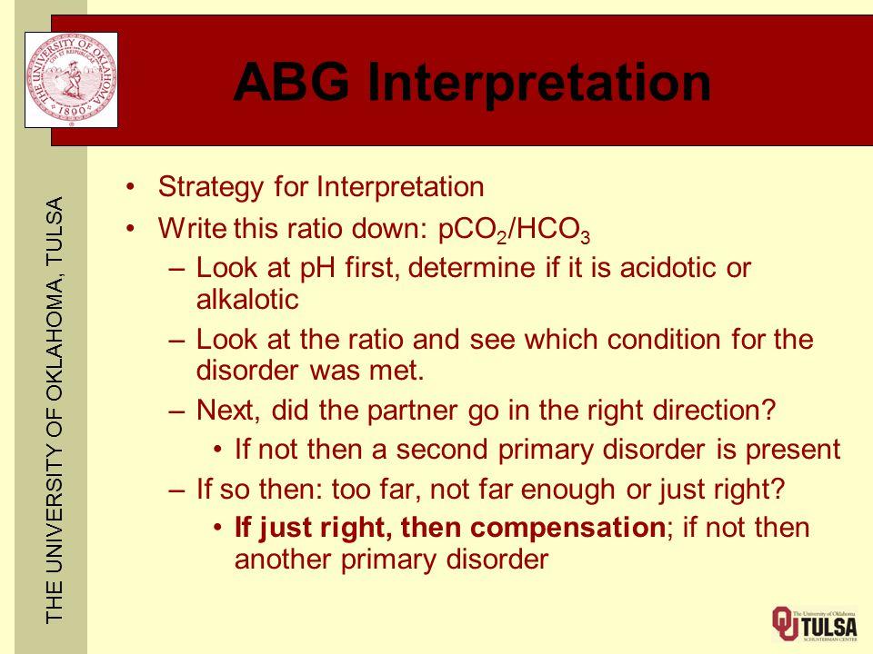 THE UNIVERSITY OF OKLAHOMA, TULSA ABG Interpretation Strategy for Interpretation Write this ratio down: pCO 2 /HCO 3 –Look at pH first, determine if i
