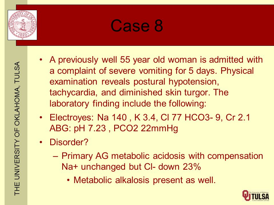 THE UNIVERSITY OF OKLAHOMA, TULSA Case 8 A previously well 55 year old woman is admitted with a complaint of severe vomiting for 5 days. Physical exam