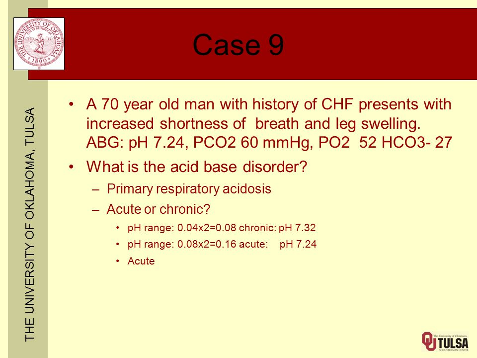 THE UNIVERSITY OF OKLAHOMA, TULSA Case 9 A 70 year old man with history of CHF presents with increased shortness of breath and leg swelling. ABG: pH 7