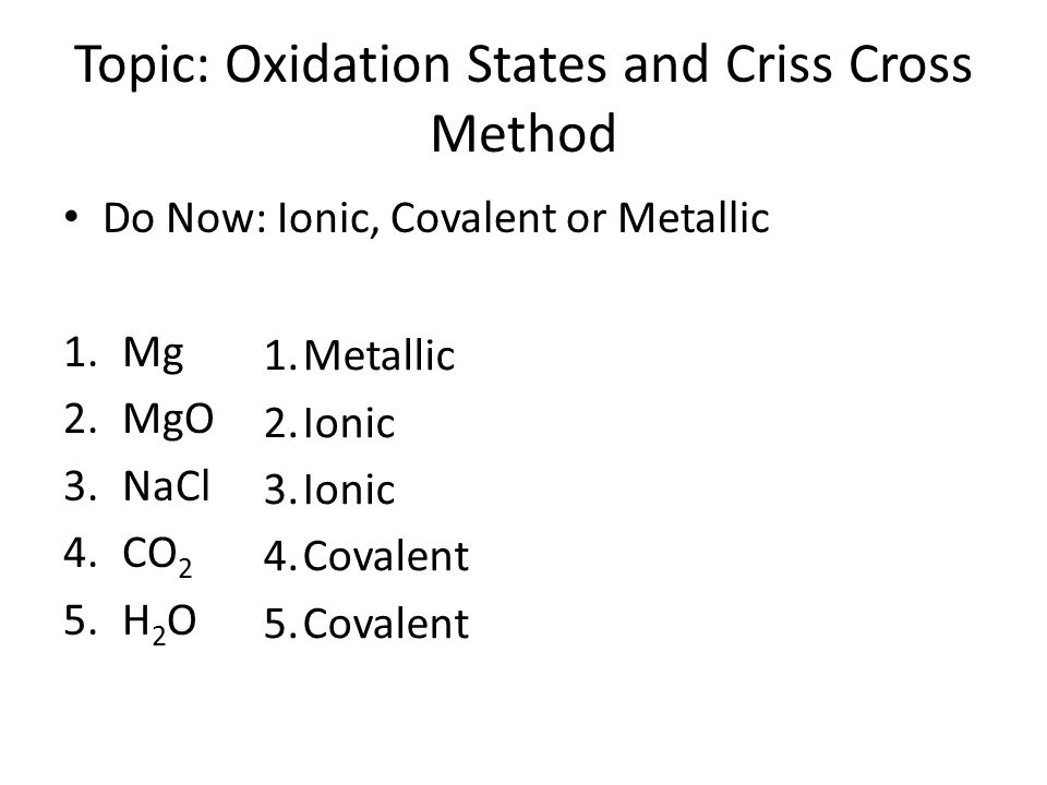 Topic: Oxidation States and Criss Cross Method Do Now: Ionic, Covalent or Metallic 1.Mg 2.MgO 3.NaCl 4.CO 2 5.H 2 O 1.Metallic 2.Ionic 3.Ionic 4.Coval