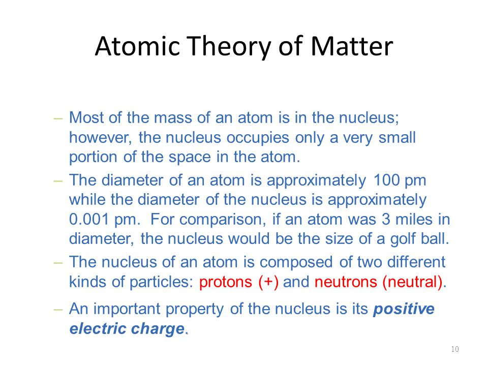 Atomic Theory of Matter 10 –Most of the mass of an atom is in the nucleus; however, the nucleus occupies only a very small portion of the space in the atom.