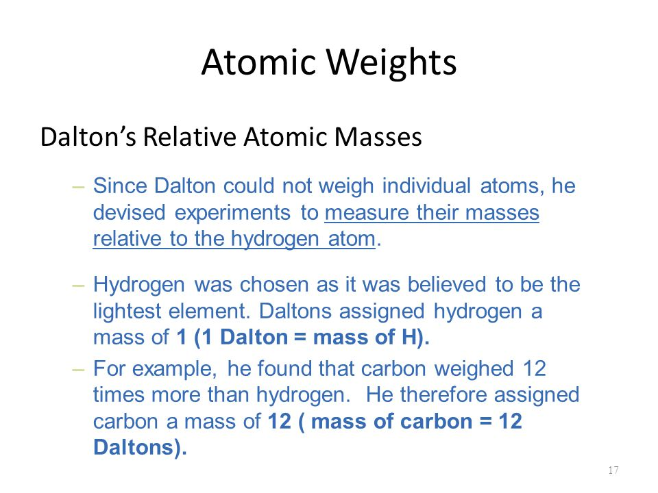 Atomic Weights Dalton's Relative Atomic Masses 17 –Since Dalton could not weigh individual atoms, he devised experiments to measure their masses relative to the hydrogen atom.