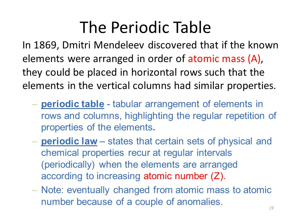 The Periodic Table In 1869, Dmitri Mendeleev discovered that if the known elements were arranged in order of atomic mass (A), they could be placed in horizontal rows such that the elements in the vertical columns had similar properties.