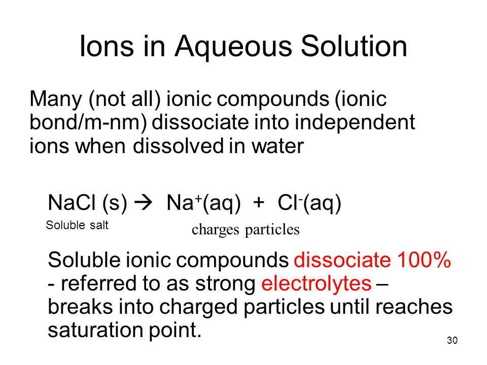 30 Ions in Aqueous Solution Many (not all) ionic compounds (ionic bond/m-nm) dissociate into independent ions when dissolved in water NaCl (s)  Na + (aq) + Cl - (aq) Soluble ionic compounds dissociate 100% - referred to as strong electrolytes – breaks into charged particles until reaches saturation point.