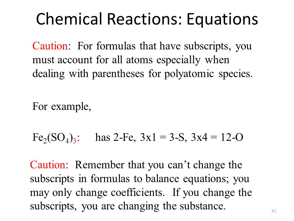 Chemical Reactions: Equations 61 Fe 2 (SO 4 ) 3 : has 2-Fe, 3x1 = 3-S, 3x4 = 12-O Caution: For formulas that have subscripts, you must account for all atoms especially when dealing with parentheses for polyatomic species.