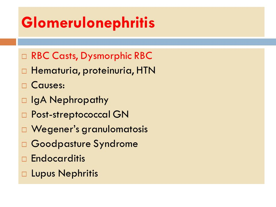 Glomerulonephritis  RBC Casts, Dysmorphic RBC  Hematuria, proteinuria, HTN  Causes:  IgA Nephropathy  Post-streptococcal GN  Wegener's granulomatosis  Goodpasture Syndrome  Endocarditis  Lupus Nephritis