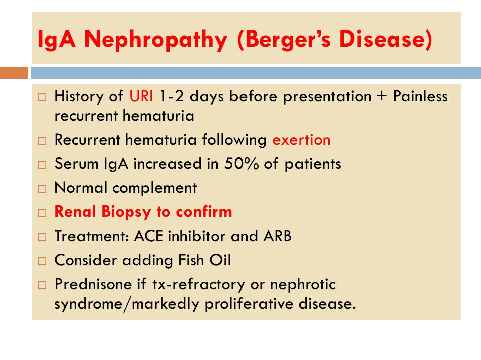 IgA Nephropathy (Berger's Disease)  History of URI 1-2 days before presentation + Painless recurrent hematuria  Recurrent hematuria following exertion  Serum IgA increased in 50% of patients  Normal complement  Renal Biopsy to confirm  Treatment: ACE inhibitor and ARB  Consider adding Fish Oil  Prednisone if tx-refractory or nephrotic syndrome/markedly proliferative disease.