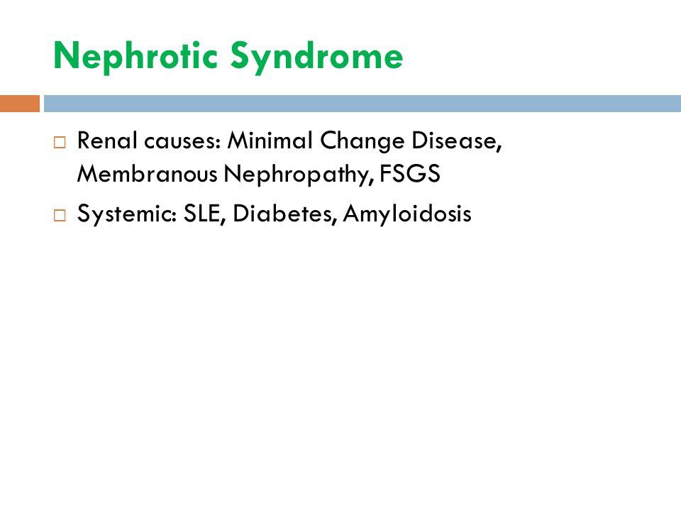 Nephrotic Syndrome  Renal causes: Minimal Change Disease, Membranous Nephropathy, FSGS  Systemic: SLE, Diabetes, Amyloidosis