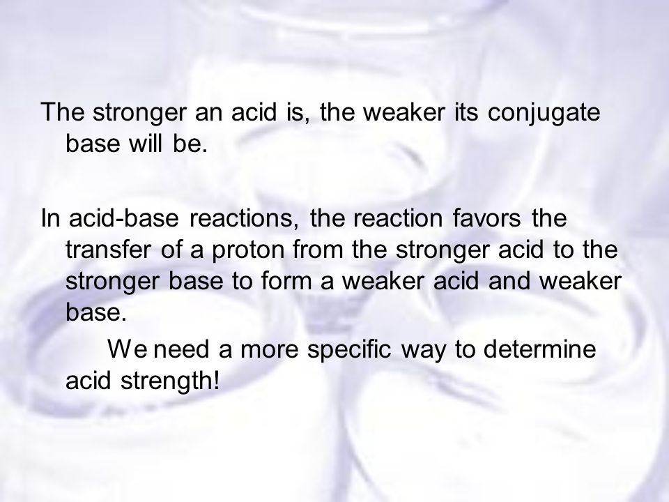 The stronger an acid is, the weaker its conjugate base will be.