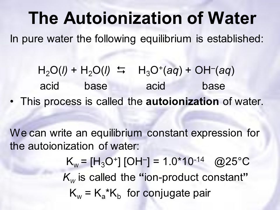 The Autoionization of Water In pure water the following equilibrium is established: H 2 O(l) + H 2 O(l)  H 3 O + (aq) + OH – (aq) acid base acid base This process is called the autoionization of water.