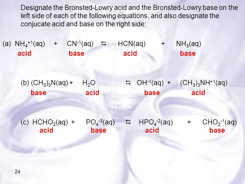 24 Designate the Bronsted-Lowry acid and the Bronsted-Lowry base on the left side of each of the following equations, and also designate the conjucate acid and base on the right side: (a) NH 4 +1 (aq) + CN -1 (aq)  HCN(aq) + NH 3 (aq) acid base acid base (b) (CH 3 ) 3 N(aq) + H 2 O  OH -1 (aq) + (CH 3 ) 3 NH +1 (aq) base acid base acid (c) HCHO 2 (aq) + PO 4 -3 (aq)  HPO 4 -2 (aq) + CHO 2 -1 (aq) acid base acid base