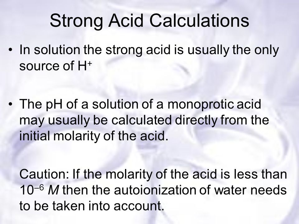Strong Acid Calculations In solution the strong acid is usually the only source of H + The pH of a solution of a monoprotic acid may usually be calculated directly from the initial molarity of the acid.