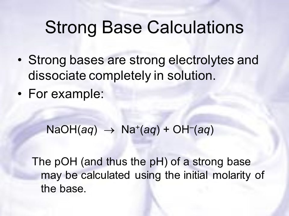 Strong Base Calculations Strong bases are strong electrolytes and dissociate completely in solution.