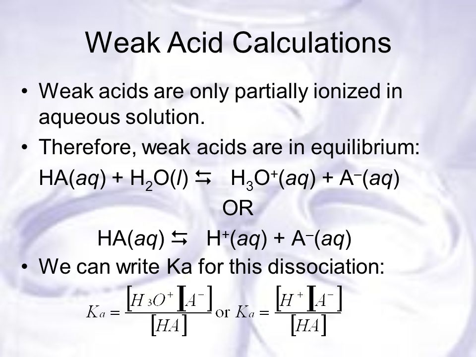 Weak Acid Calculations Weak acids are only partially ionized in aqueous solution.