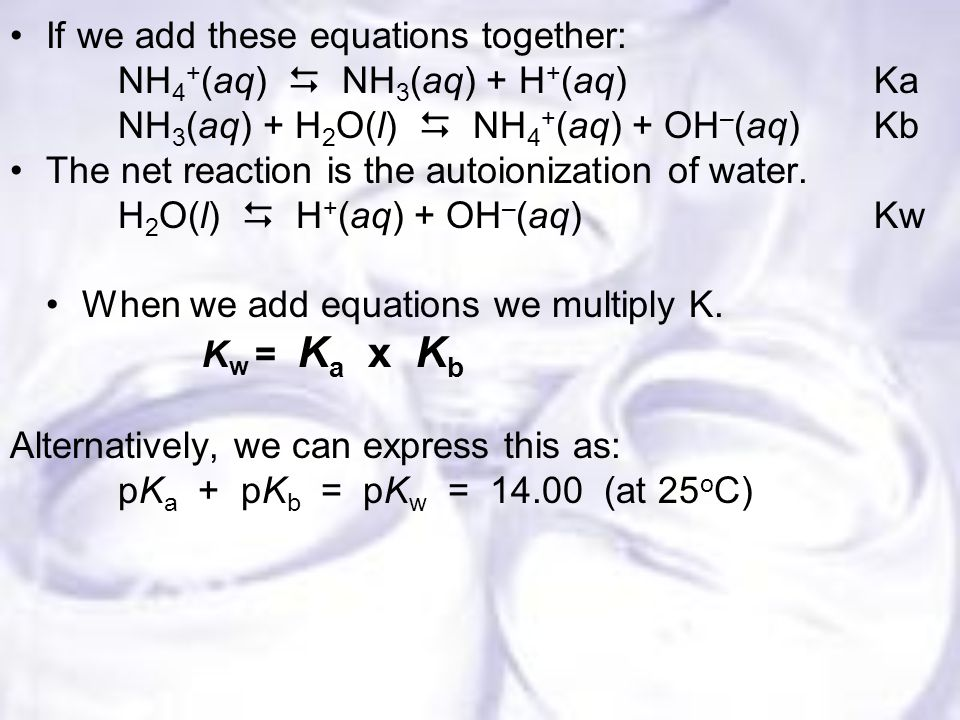 If we add these equations together: NH 4 + (aq)  NH 3 (aq) + H + (aq)Ka NH 3 (aq) + H 2 O(l)  NH 4 + (aq) + OH – (aq)Kb The net reaction is the autoionization of water.