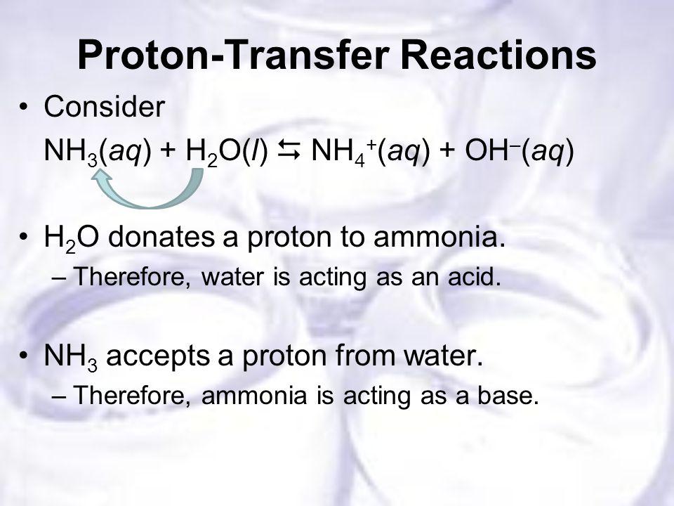 Proton-Transfer Reactions Consider NH 3 (aq) + H 2 O(l)  NH 4 + (aq) + OH – (aq) H 2 O donates a proton to ammonia.