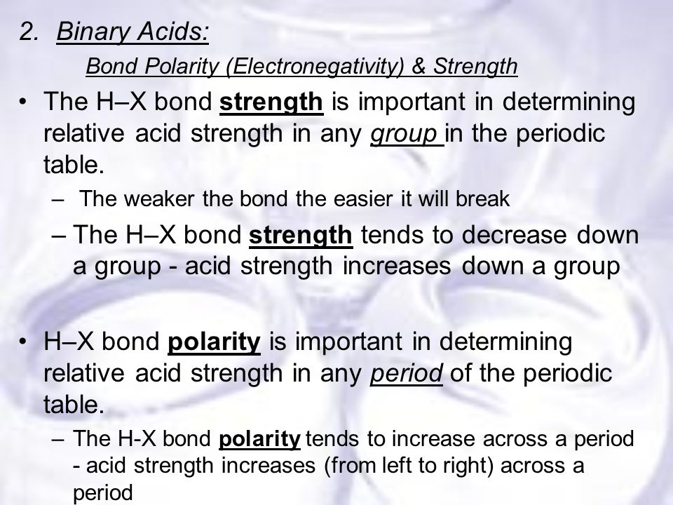 2.Binary Acids: Bond Polarity (Electronegativity) & Strength The H–X bond strength is important in determining relative acid strength in any group in the periodic table.
