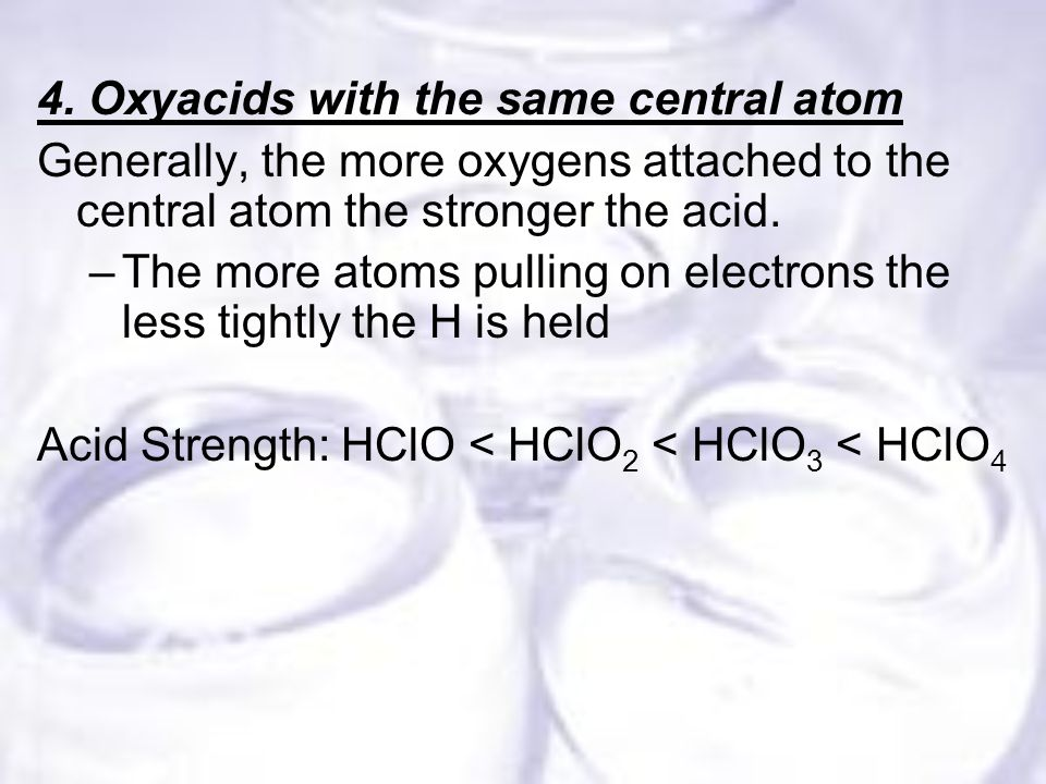 4. Oxyacids with the same central atom Generally, the more oxygens attached to the central atom the stronger the acid. –The more atoms pulling on elec