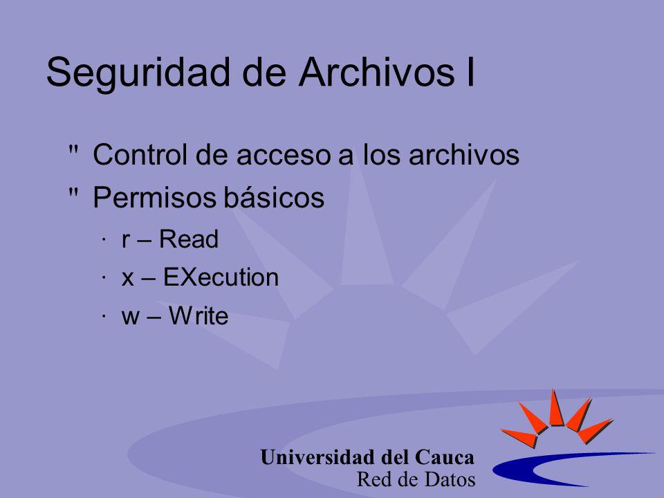 Universidad del Cauca Red de Datos Seguridad de Archivos I Control de acceso a los archivos Permisos básicos r – Read x – EXecution w – Write