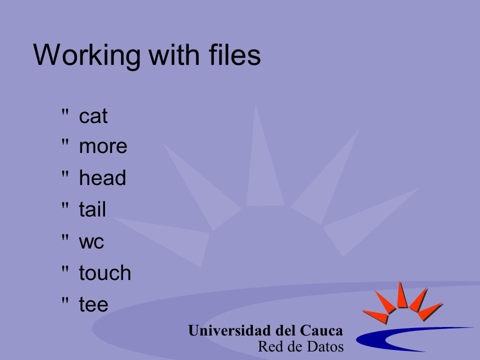 Universidad del Cauca Red de Datos Working with files cat more head tail wc touch tee