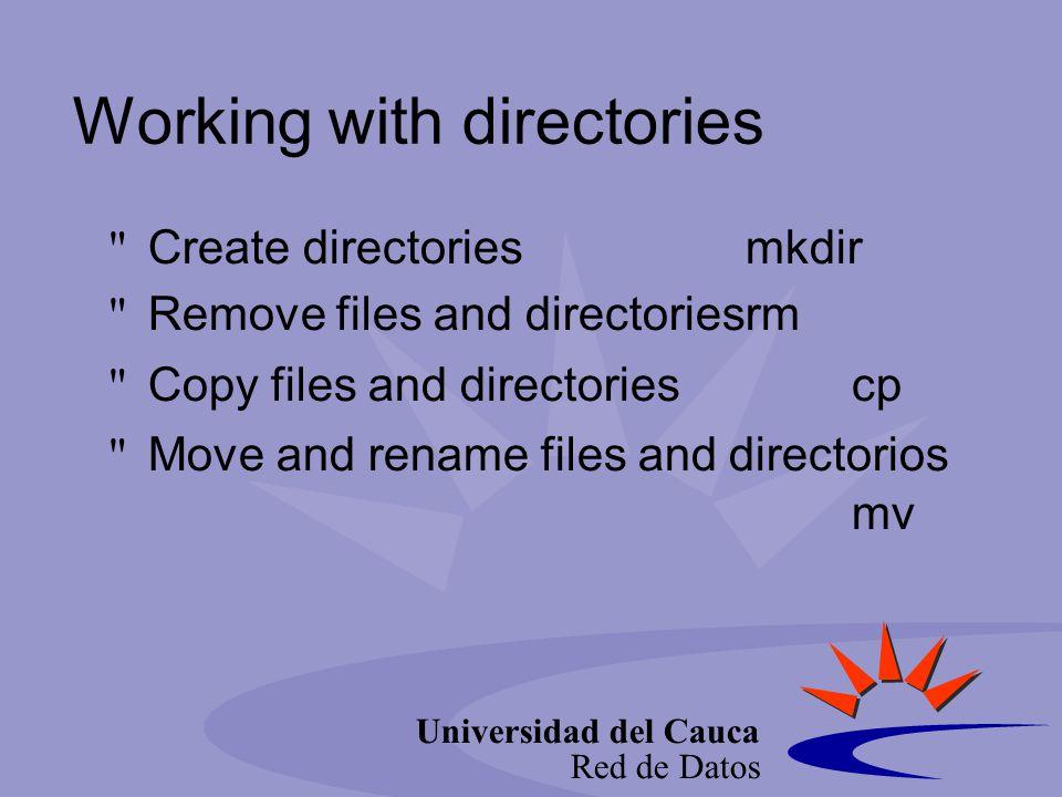 Universidad del Cauca Red de Datos Working with directories Create directoriesmkdir Remove files and directoriesrm Copy files and directoriescp Move and rename files and directorios mv