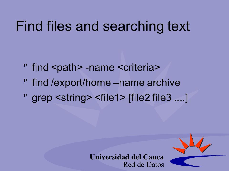 Universidad del Cauca Red de Datos Find files and searching text find -name find /export/home –name archive grep [file2 file3....]
