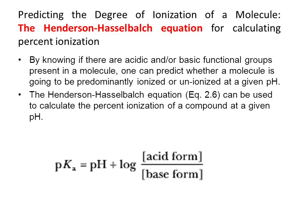 Predicting the Degree of Ionization of a Molecule: The Henderson-Hasselbalch equation for calculating percent ionization By knowing if there are acidi