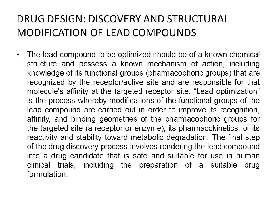 DRUG DESIGN: DISCOVERY AND STRUCTURAL MODIFICATION OF LEAD COMPOUNDS The lead compound to be optimized should be of a known chemical structure and pos