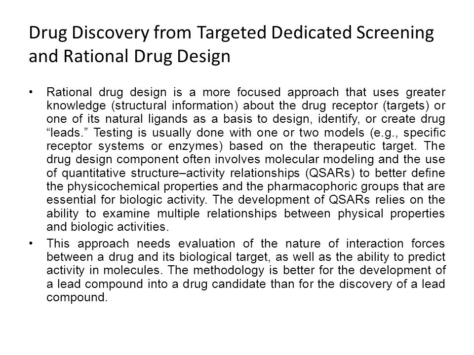 Drug Discovery from Targeted Dedicated Screening and Rational Drug Design Rational drug design is a more focused approach that uses greater knowledge