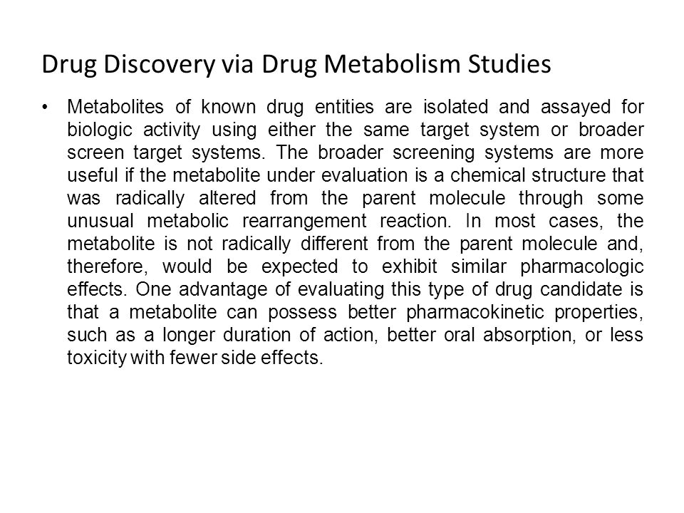 Drug Discovery via Drug Metabolism Studies Metabolites of known drug entities are isolated and assayed for biologic activity using either the same tar