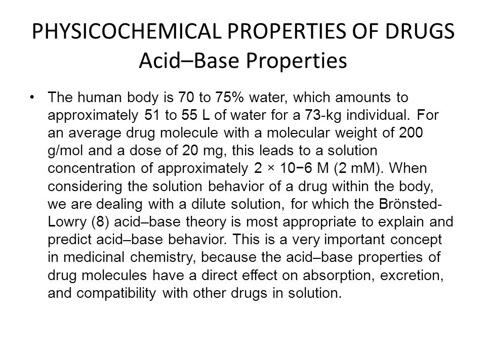 PHYSICOCHEMICAL PROPERTIES OF DRUGS Acid–Base Properties The human body is 70 to 75% water, which amounts to approximately 51 to 55 L of water for a 7