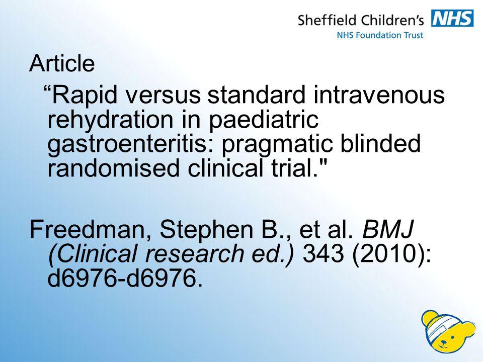 Article Rapid versus standard intravenous rehydration in paediatric gastroenteritis: pragmatic blinded randomised clinical trial. Freedman, Stephen B., et al.