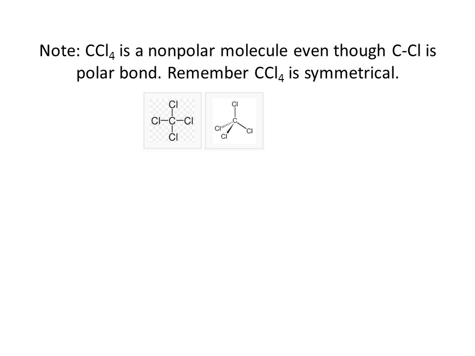 Note: CCl 4 is a nonpolar molecule even though C-Cl is polar bond. Remember CCl 4 is symmetrical.
