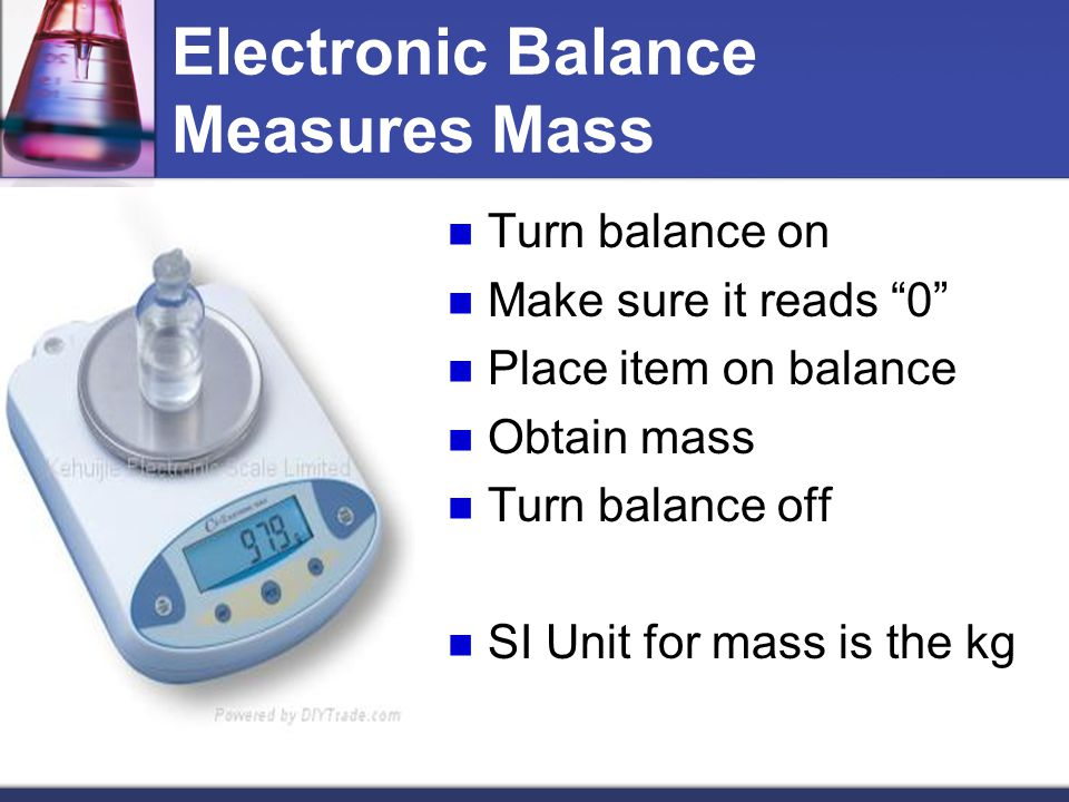 "Electronic Balance Measures Mass Turn balance on Make sure it reads ""0"" Place item on balance Obtain mass Turn balance off SI Unit for mass is the kg"
